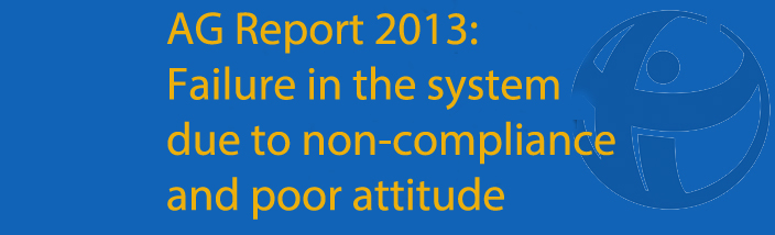 Auditor-General Report 2013 Shows More Serious Failure in the Systems Due to Non-Compliance and Poor Attitude