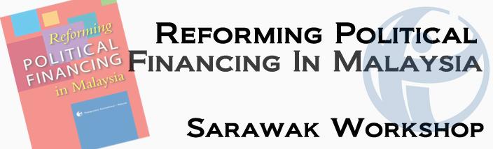 Reforming Political Financing in Malaysia: Sarawak Region Workshop (Kuching)